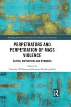 Perpetrators and Perpetration of Mass Violence - Action, Motivations and Dynamics ebook by Timothy Williams, Susanne Buckley-Zistel