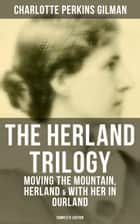 THE HERLAND TRILOGY: Moving the Mountain, Herland & With Her in Ourland (Complete Edition) - Utopian Classic Fiction ebook by Charlotte Perkins Gilman