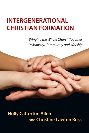 Intergenerational Christian Formation - Bringing the Whole Church Together in Ministry, Community and Worship ebook by Holly Catterton Allen,Christine Lawton