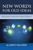 Business Concepts and Models - New Words for Old Ideas ebook by Garth Holloway