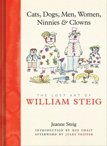 Cats, Dogs, Men, Women, Ninnies & Clowns - The Lost Art of William Steig ebook by Jeanne Steig