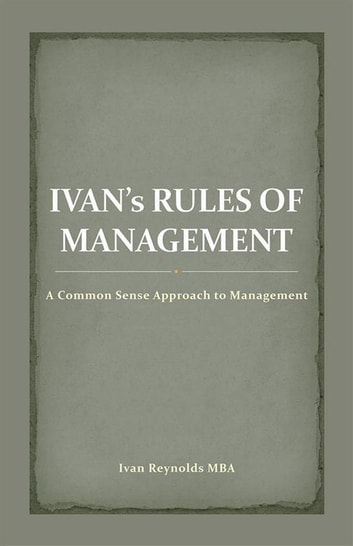 Ivan'S Rules of Management - A Common Sense Approach to Management ebook by Ivan Reynolds MBA
