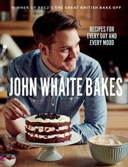 John Whaite Bakes: Recipes for Every Day and Every Mood ebook by John Whaite