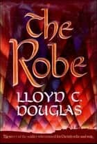 The Robe - The Story of the Soldier Who Tossed for Christ's Robe and Won ebook by Lloyd  C Douglas