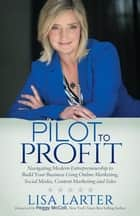 Pilot to Profit - Navigating Modern Entrepreneurship to Build Your Business Using Online Marketing, Social Media, Content Marketing and Sales ebook by Lisa Larter
