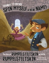 Frankly, I'd Rather Spin Myself a New Name! - The Story of Rumpelstiltskin as Told by Rumpelstiltskin ebook by Jessica Gunderson