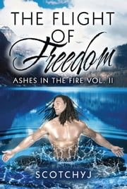 The Flight of Freedom: Ashes in the Fire Vol. II ebook by ScotchyJ
