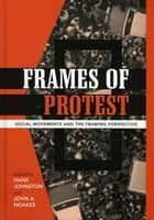 Frames of Protest - Social Movements and the Framing Perspective ebook by Hank Johnston, John A. Noakes