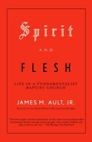 Spirit and Flesh - Life in a Fundamentalist Baptist Church ebook by James M. Ault, Jr.