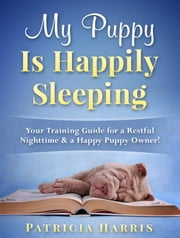 My Puppy Is Happily Sleeping: Your Training Guide for a Restful Nighttime & a Happy Puppy Owner! ebook by Patricia Harris