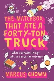 The Matchbox That Ate a Forty-Ton Truck - What Everyday Things Tell Us About the Universe ebook by Marcus Chown