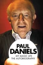 Paul Daniels - My Magic Life: The Autobiography ebook by Paul Daniels