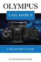 Olympus E-M5 Mark II: A Beginner's Guide ebook by Matthew Hollinder