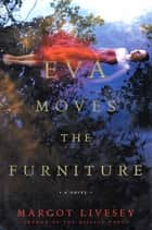Eva Moves the Furniture - A Novel 電子書 by Margot Livesey