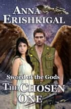 Sword of the Gods: The Chosen One ebook by Anna Erishkigal