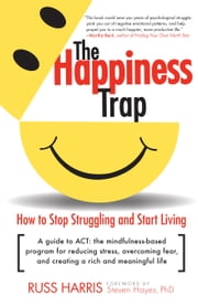 The Happiness Trap - How to Stop Struggling and Start Living ebook by Russ Harris,Steven Hayes
