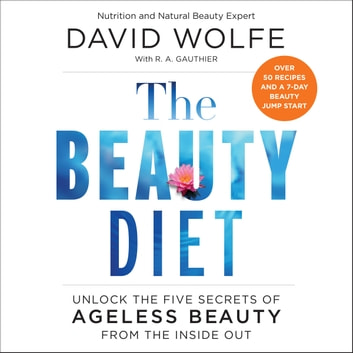The Beauty Diet - Unlock the Five Secrets of Ageless Beauty from the Inside Out audiobook by David Wolfe