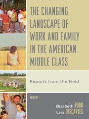 The Changing Landscape of Work and Family in the American Middle Class - Reports from the Field ebook by Elizabeth Rudd,Lara Descartes,Tom Fricke,Alesia F. Montgomery,Lawrence S. Root,Alford A. Young Jr.,Brian A. Hoey,Conrad P. Kottak,Diana M. Pash,Riché Jeneen Daniel Barnes,Erin N. Winkler,Sallie Han,Todd L. Goodsell,Carolyn Chen,M Eugenia Deerman,Kathryn M. Dudley