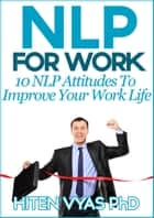 NLP For Work: 10 NLP Attitudes To Improve Your Work Life ebook by Hiten Vyas