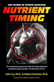 Nutrient Timing - The Future of Sports Nutrition ebook by John Ivy Ph.D.,Robert Portman Ph.D.