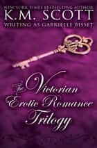 The Victorian Erotic Romance Trilogy ebook by Gabrielle Bisset, K.M. Scott