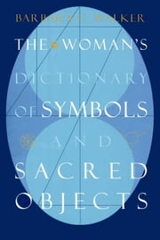 The Woman's Dictionary of Symbols and Sacred Objects ebook by Barbara G. Walker