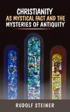 Christianity as Mystical fact and the mysteries of antiquity ebook by Rudolf Steiner