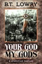 Your God, My Gods ebook by B.T. Lowry