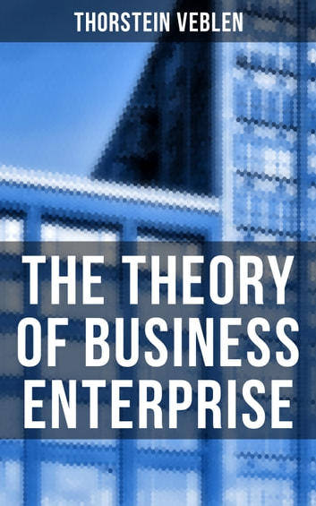 The Theory of Business Enterprise - Nature, Causes, Utility & Drift of Business Enterprise (A Political Economy Book) ebook by Thorstein Veblen