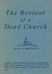 The Revival of a Dead Church - A Revival in Soul-Winning, True Prayer, Life of Victory, Bible Study, Missions and Giving, Recognition of the Work of the Holy Spirit, and Other Vital Subjects ebook by Len G. Broughton