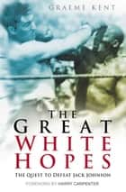 Great White Hopes - The Quest to Defeat Jack Johnson ebook by Graeme Kent, Harry Carpenter