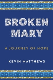 Broken Mary - A Journey of Hope ebook by Kevin Matthews