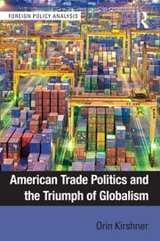 American Trade Politics and the Triumph of Globalism ebook by Orin Kirshner