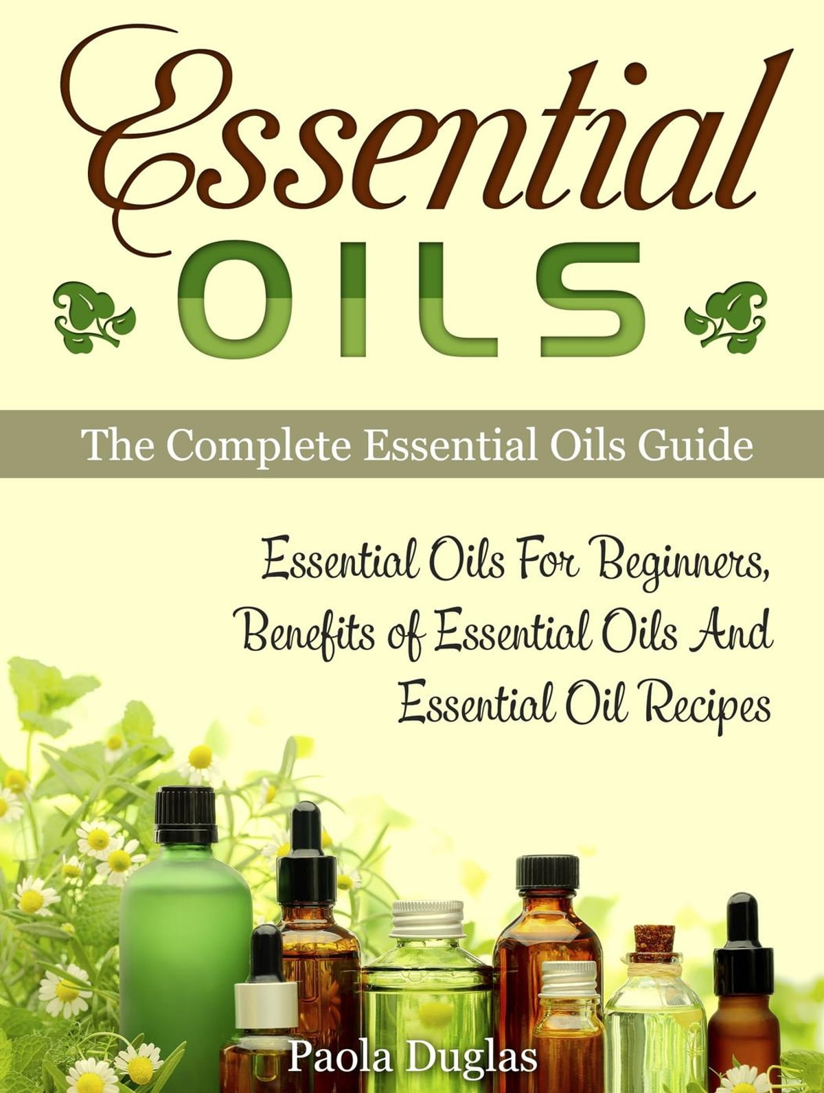 Essential Oils: The Complete Essential Oils Guide: Essential Oils For  Beginners, Benefits of Essential Oils And Essential Oil Recipes ebook by  Paola
