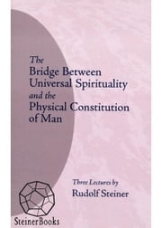 The Bridge Between Universal Spirituality and the Physical Constitution of Man: 3 Lectures, Dornach, December 17-19, 1920 (CW 202) ebook by Rudolf Steiner, D.S. Osmond