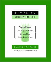 Simplify Your Work Life - Ways to Change the Way You Work so You Have More Time to Live ebook by Elaine St. James