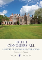 Truth Conquers All - A history of Reading Blue Coat School ebook by Peter van Went