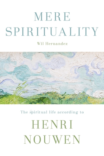 Mere Spirituality - The spiritual life according to Henri Nouwen ebook by Wil Hernandez