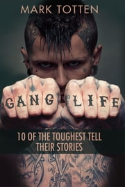 Gang Life - 10 of the toughest tell their stories ebook by Mark Totten