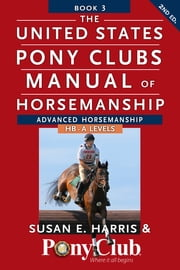 The United States Pony Clubs Manual of Horsemanship - Book 3: Advanced Horsemanship HB - A Levels ebook by Susan E. Harris