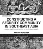 Constructing a Security Community in Southeast Asia ebook by Amitav Acharya