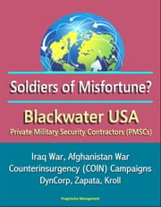Soldiers of Misfortune? Blackwater USA, Private Military Security Contractors (PMSCs), Iraq War, Afghanistan War, Counterinsurgency (COIN) Campaigns, DynCorp, Zapata, Kroll ebook by Progressive Management
