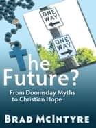 The Future? From Doomsday Myths to Christian Hope ebook by Brad McIntyre