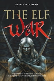 The Elf War - Thousands of Years in Our Past Light Elves Fled To Our World Pursued By The Dark Elves ebook by Barry E Woodham,Chris Newton