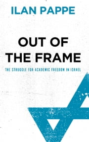Out of the Frame - The Struggle for Academic Freedom in Israel ebook by Ilan Pappe