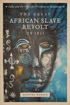The Great African Slave Revolt of 1825 - Cuba and the Fight for Freedom in Matanzas ebook by Manuel Barcia