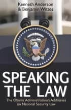 Speaking the Law - The Obama Administration's Addresses on National Security Law ebook by Kenneth Anderson, Benjamin Wittes
