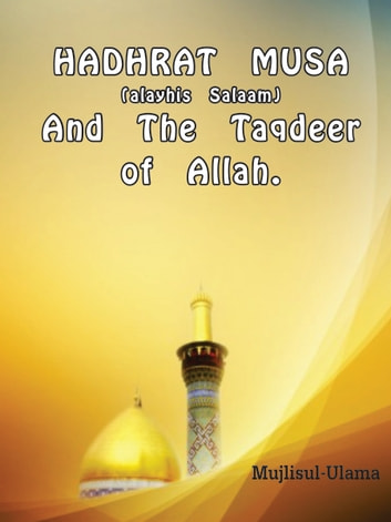 Hadhrat Musa (Alayhis Salaam) and the Taqdeer of Allah ebook by Mujlisul Ulama