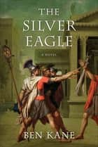 The Silver Eagle - A Novel of the Forgotten Legion ebook by Ben Kane