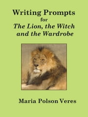 Writing Prompts for The Lion, The Witch and the Wardrobe ebook by Maria Polson Veres